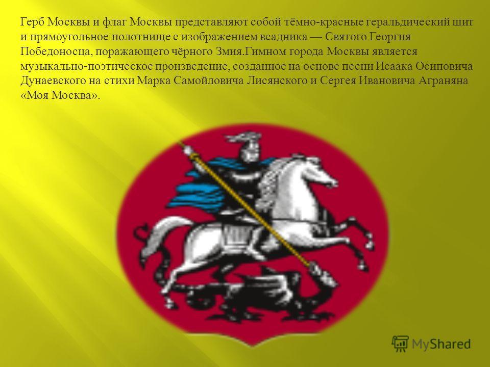 Герб Москвы и флаг Москвы представляют собой тёмно - красные геральдический щит и прямоугольное полотнище с изображением всадника Святого Георгия Победоносца, поражающего чёрного Змия. Гимном города Москвы является музыкально - поэтическое произведен