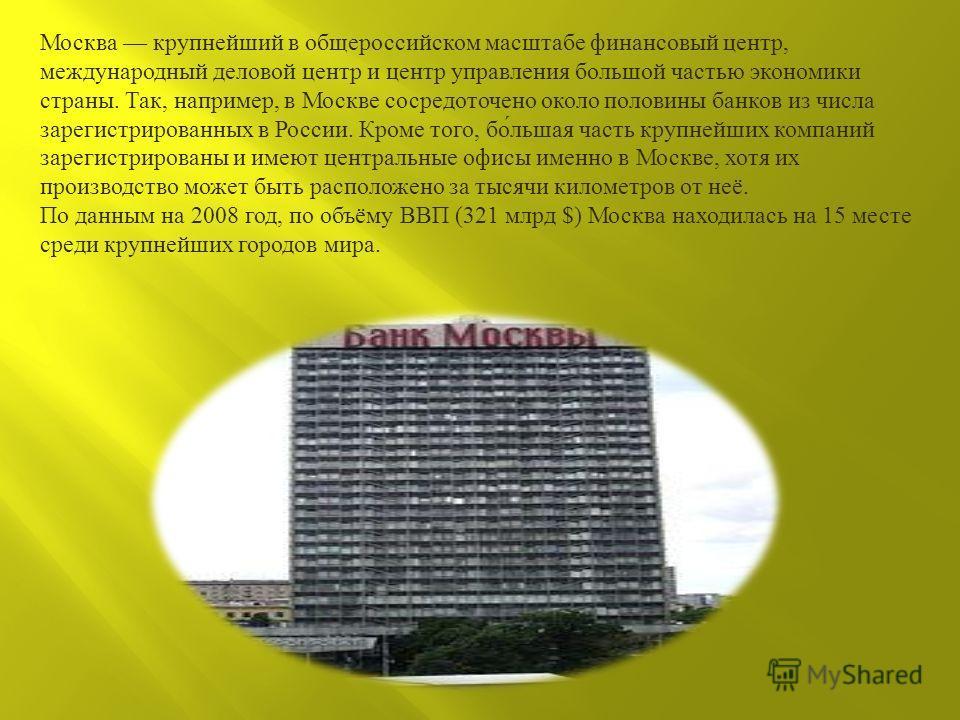 Москва крупнейший в общероссийском масштабе финансовый центр, международный деловой центр и центр управления большой частью экономики страны. Так, например, в Москве сосредоточено около половины банков из числа зарегистрированных в России. Кроме того