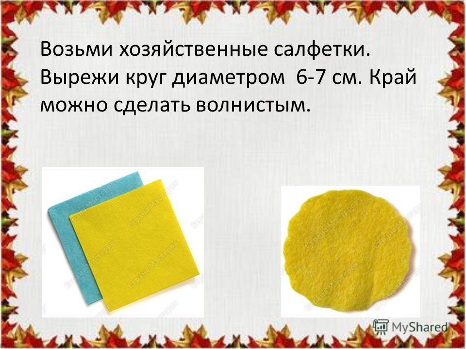 Возьми хозяйственные салфетки. Вырежи круг диаметром 6-7 см. Край можно сделать волнистым.