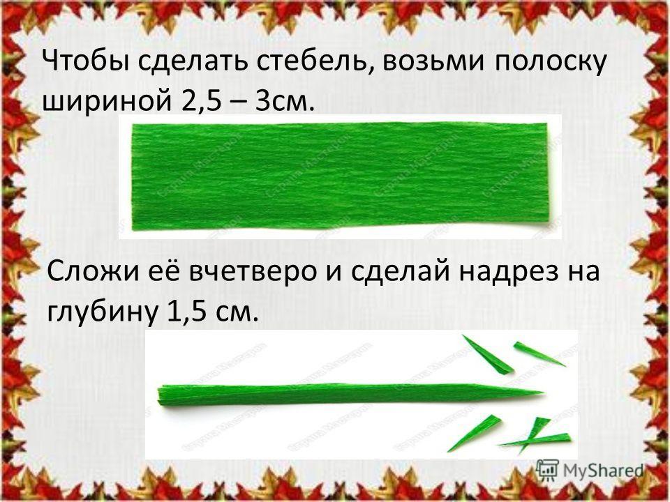 Чтобы сделать стебель, возьми полоску шириной 2,5 – 3см. Сложи её вчетверо и сделай надрез на глубину 1,5 см.