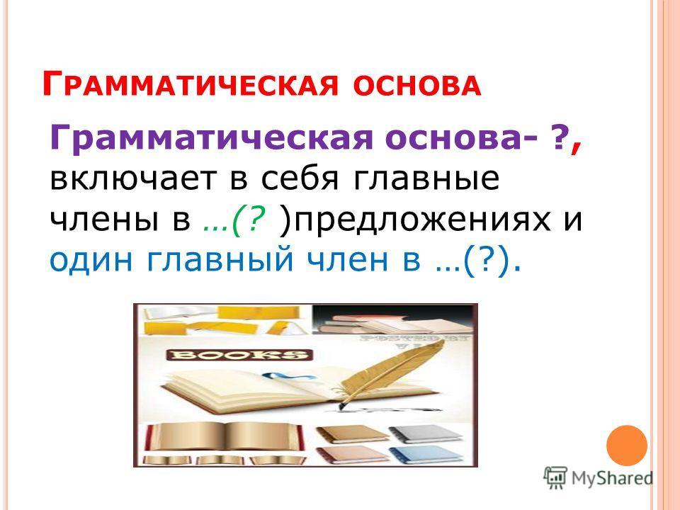 Г РАММАТИЧЕСКАЯ ОСНОВА Грамматическая основа- ?, включает в себя главные члены в …(? )предложениях и один главный член в …(?).