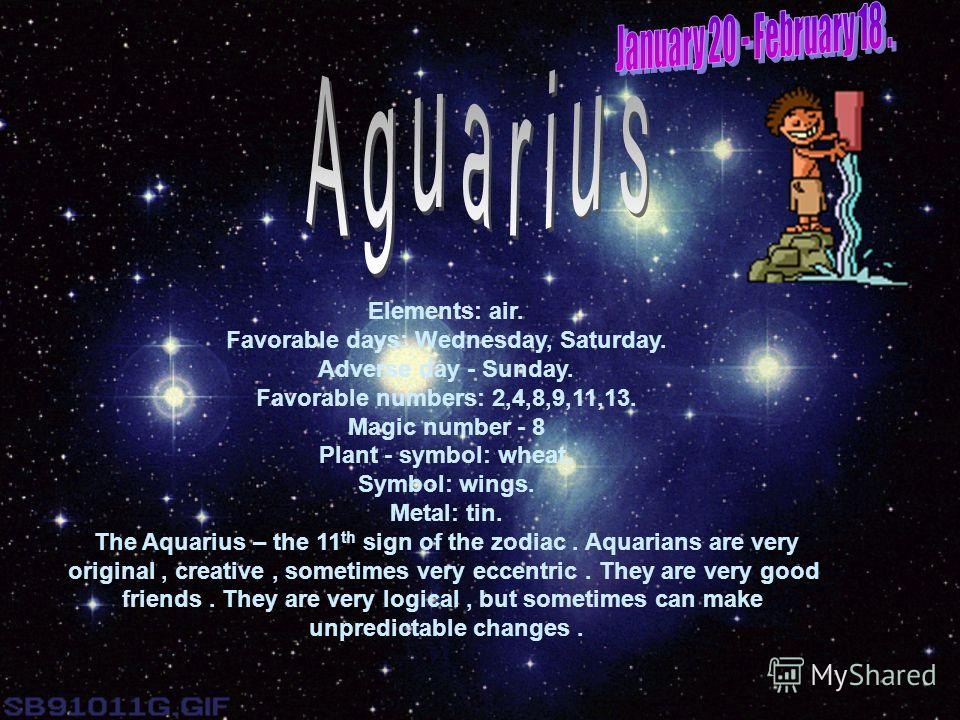 Elements: air. Favorable days: Wednesday, Saturday. Adverse day - Sunday. Favorable numbers: 2,4,8,9,11,13. Magic number - 8 Plant - symbol: wheat. Symbol: wings. Metal: tin. The Aquarius – the 11 th sign of the zodiac. Aquarians are very original, c
