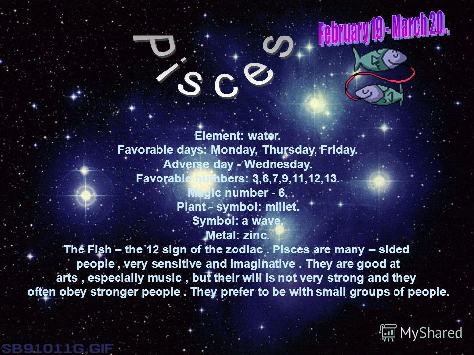 Element: water. Favorable days: Monday, Thursday, Friday. Adverse day - Wednesday. Favorable numbers: 3,6,7,9,11,12,13. Magic number - 6. Plant - symbol: millet. Symbol: a wave. Metal: zinc. The Fish – the 12 sign of the zodiac. Pisces are many – sid