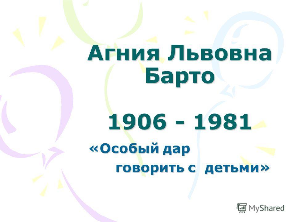 Агния Львовна Барто 1906 - 1981 «Особый дар «Особый дар говорить с детьми» говорить с детьми»