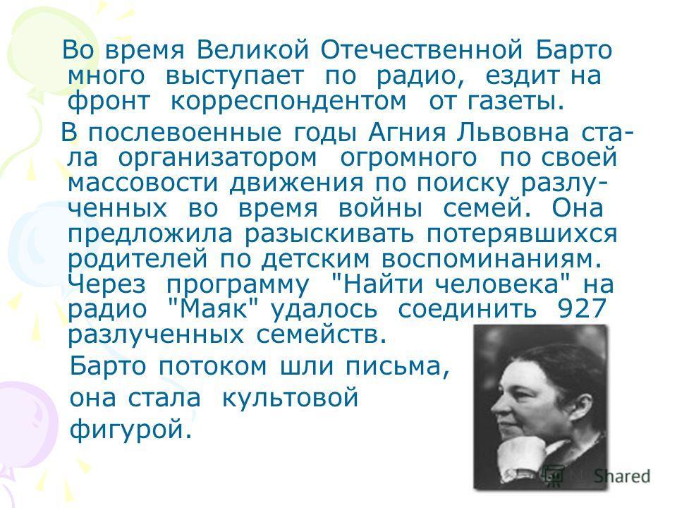 Во время Великой Отечественной Барто много выступает по радио, ездит на фронт корреспондентом от газеты. В послевоенные годы Агния Львовна ста- ла организатором огромного по своей массовости движения по поиску разлу- ченных во время войны семей. Она