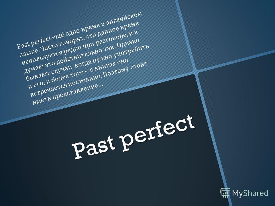 Past perfect Past perfect ещё одно время в английском языке. Часто говорят, что данное время используется редко при разговоре, и я думаю это действительно так. Однако бывают случаи, когда нужно употребить и его, и более того – в книгах оно встречаетс