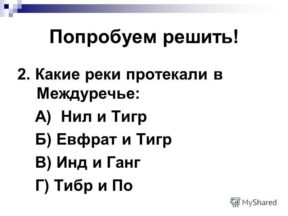 Попробуем решить! 1. Древнейшее население Двуречья: А) аккиды Б) шумеры В) ассирийцы Г) египтяне