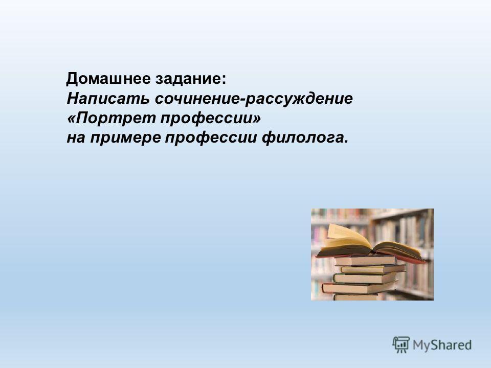 Домашнее задание: Написать сочинение-рассуждение «Портрет профессии» на примере профессии филолога.