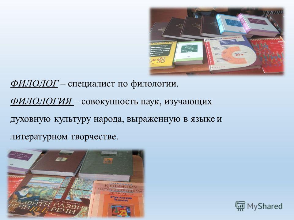 ФИЛОЛОГ – специалист по филологии. ФИЛОЛОГИЯ – совокупность наук, изучающих духовную культуру народа, выраженную в языке и литературном творчестве.