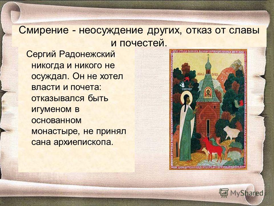 Смирение - неосуждение других, отказ от славы и почестей. Сергий Радонежский никогда и никого не осуждал. Он не хотел власти и почета: отказывался быть игуменом в основанном монастыре, не принял сана архиепископа.