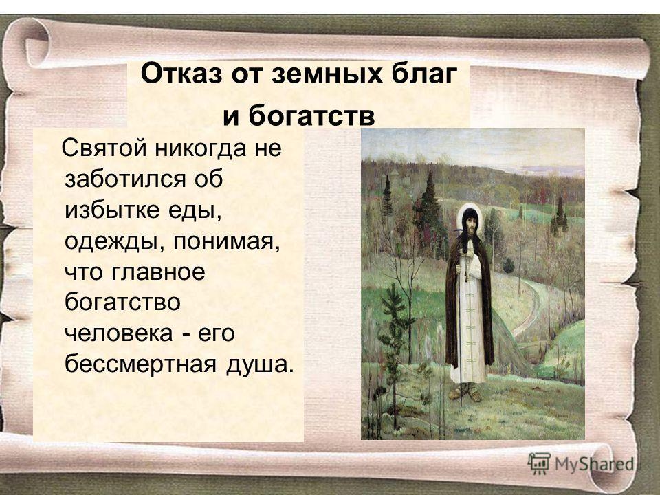 Отказ от земных благ и богатств Святой никогда не заботился об избытке еды, одежды, понимая, что главное богатство человека - его бессмертная душа.