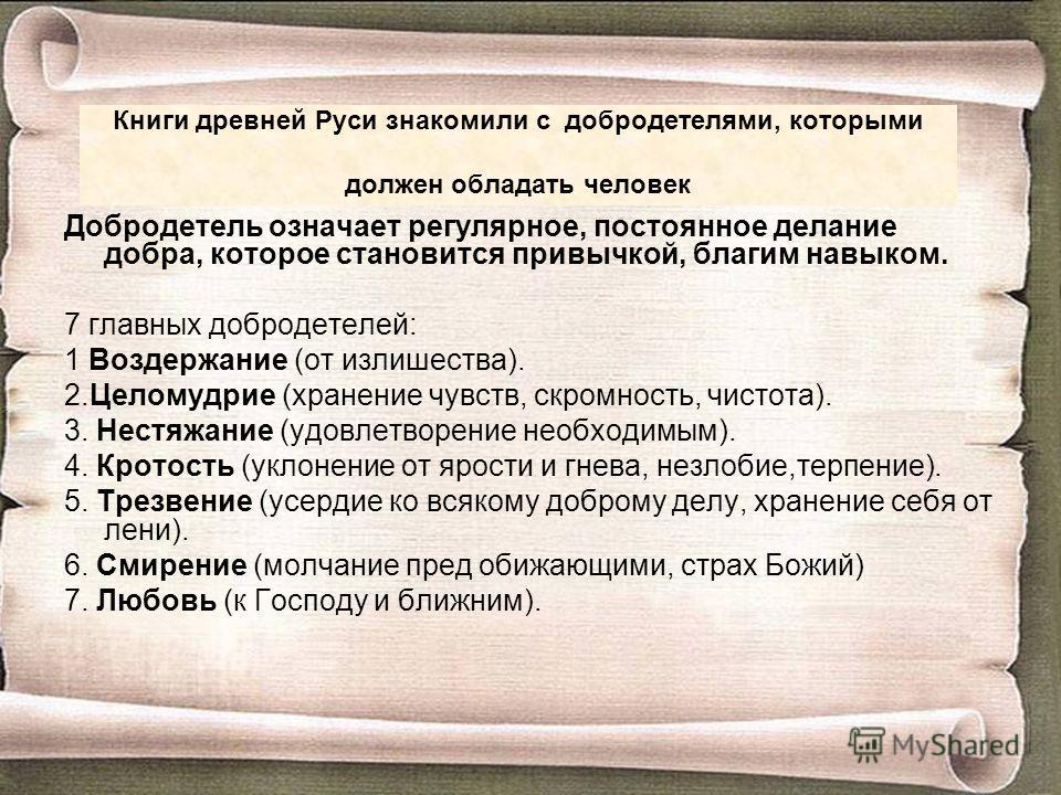 Книги древней Руси знакомили с добродетелями, которыми должен обладать человек Добродетель означает регулярное, постоянное делание добра, которое становится привычкой, благим навыком. 7 главных добродетелей: 1 Воздержание (от излишества). 2.Целомудри