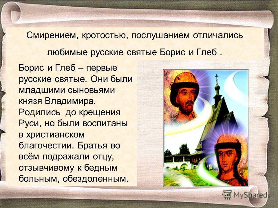 Смирением, кротостью, послушанием отличались любимые русские святые Борис и Глеб. Борис и Глеб – первые русские святые. Они были младшими сыновьями князя Владимира. Родились до крещения Руси, но были воспитаны в христианском благочестии. Братья во вс