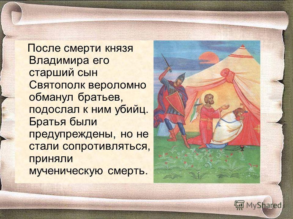 После смерти князя Владимира его старший сын Святополк вероломно обманул братьев, подослал к ним убийц. Братья были предупреждены, но не стали сопротивляться, приняли мученическую смерть.
