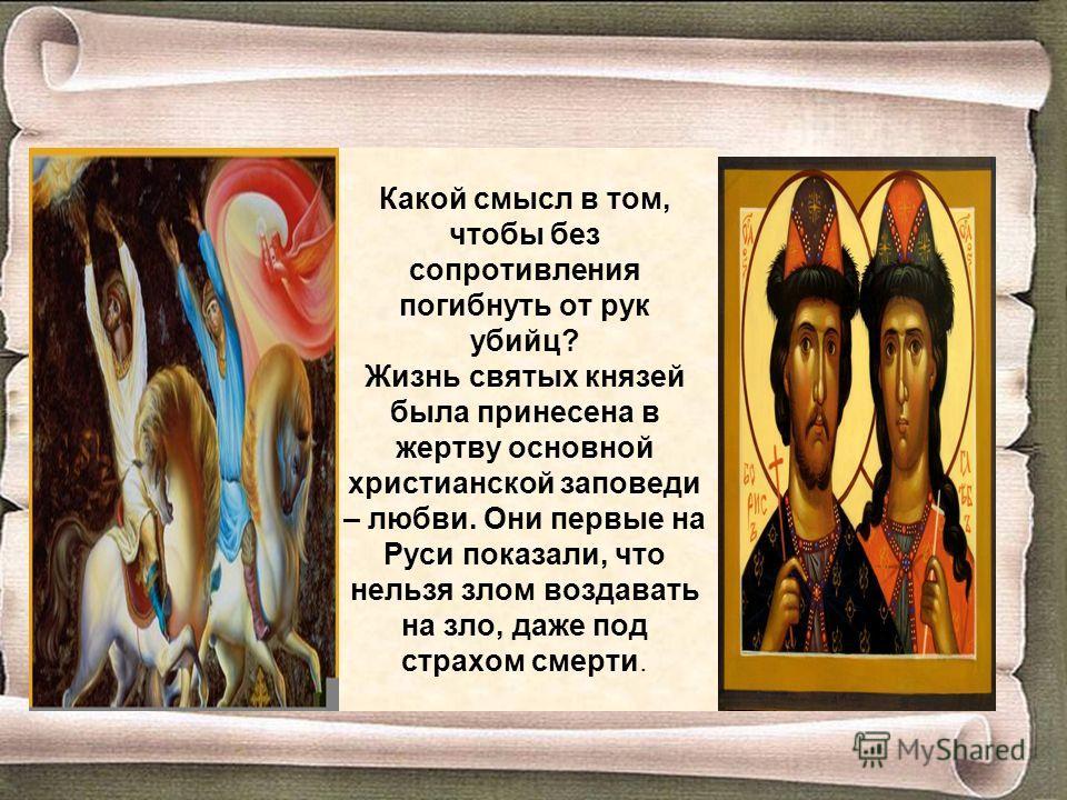 Какой смысл в том, чтобы без сопротивления погибнуть от рук убийц? Жизнь святых князей была принесена в жертву основной христианской заповеди – любви. Они первые на Руси показали, что нельзя злом воздавать на зло, даже под страхом смерти.