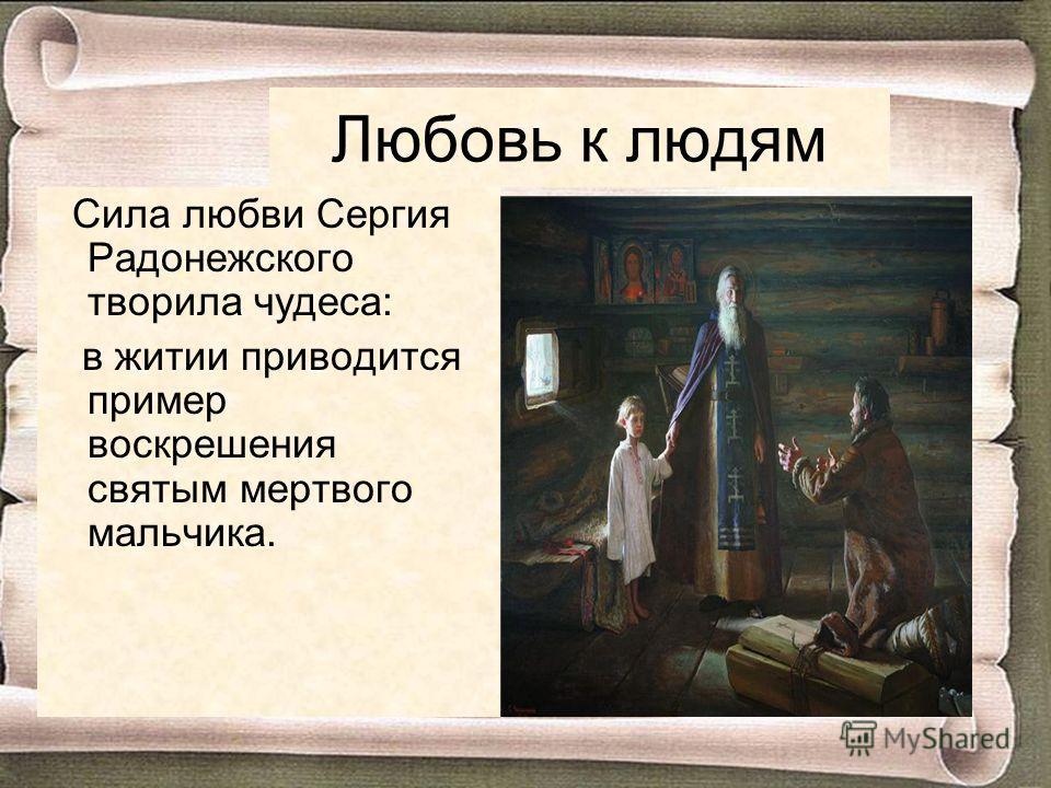 Любовь к людям Сила любви Сергия Радонежского творила чудеса: в житии приводится пример воскрешения святым мертвого мальчика.