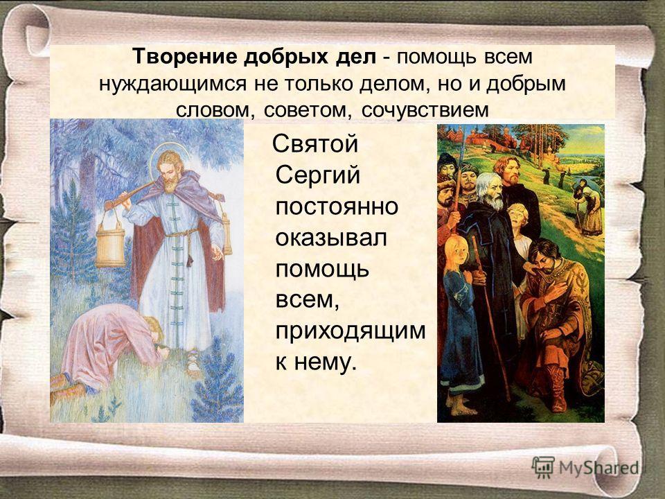 Творение добрых дел - помощь всем нуждающимся не только делом, но и добрым словом, советом, сочувствием Святой Сергий постоянно оказывал помощь всем, приходящим к нему.