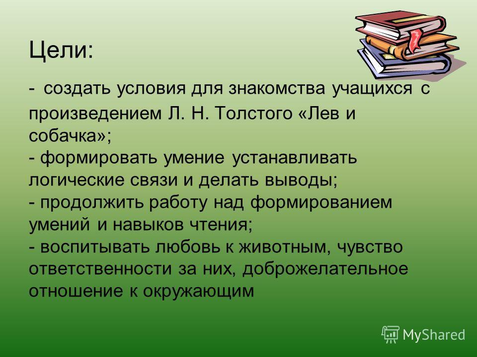Цели: - создать условия для знакомства учащихся с произведением Л. Н. Толстого «Лев и собачка»; - формировать умение устанавливать логические связи и делать выводы; - продолжить работу над формированием умений и навыков чтения; - воспитывать любовь к