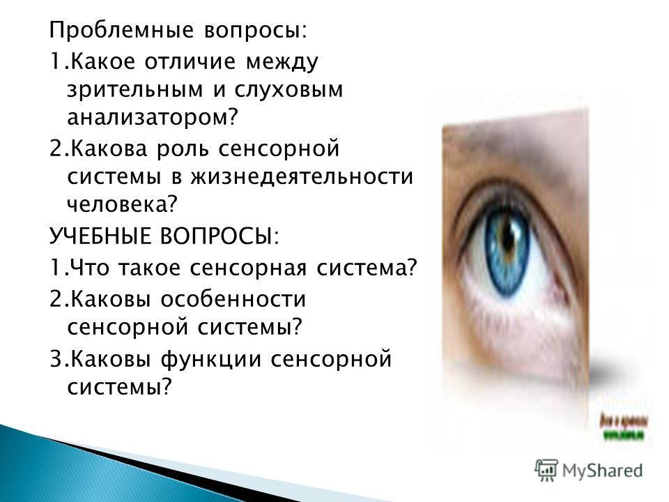 Проблемные вопросы: 1.Какое отличие между зрительным и слуховым анализатором? 2.Какова роль сенсорной системы в жизнедеятельности человека? УЧЕБНЫЕ ВОПРОСЫ: 1.Что такое сенсорная система? 2.Каковы особенности сенсорной системы? 3.Каковы функции сенсо