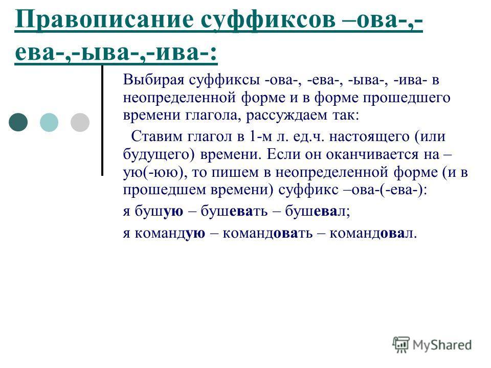 Правописание суффиксов –ова-,- ева-,-ыва-,-ива-: Выбирая суффиксы -ова-, -ева-, -ыва-, -ива- в неопределенной форме и в форме прошедшего времени глагола, рассуждаем так: Ставим глагол в 1-м л. ед.ч. настоящего (или будущего) времени. Если он оканчива