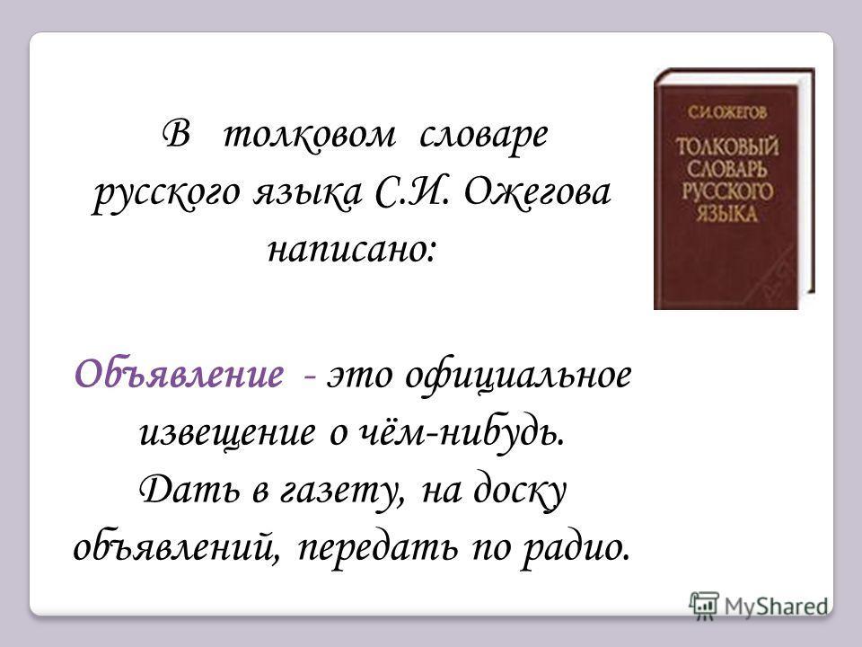 В толковом словаре русского языка С.И. Ожегова написано: Объявление - это официальное извещение о чём-нибудь. Дать в газету, на доску объявлений, передать по радио.