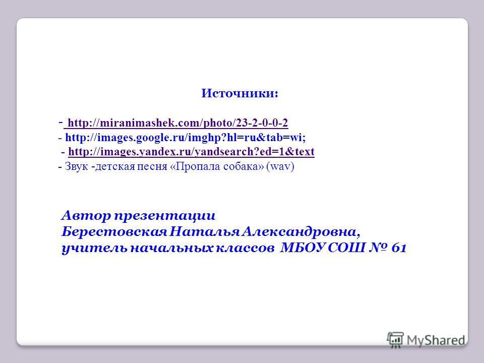 Источники: - http://miranimashek.com/photo/23-2-0-0-2 http://miranimashek.com/photo/23-2-0-0-2 - http://images.google.ru/imghp?hl=ru&tab=wi; - http://images.yandex.ru/yandsearch?ed=1&texthttp://images.yandex.ru/yandsearch?ed=1&text - Звук -детская пе