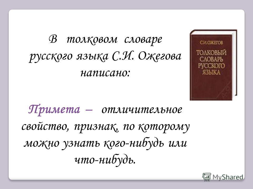 В толковом словаре русского языка С.И. Ожегова написано: Примета – отличительное свойство, признак, по которому можно узнать кого-нибудь или что-нибудь.