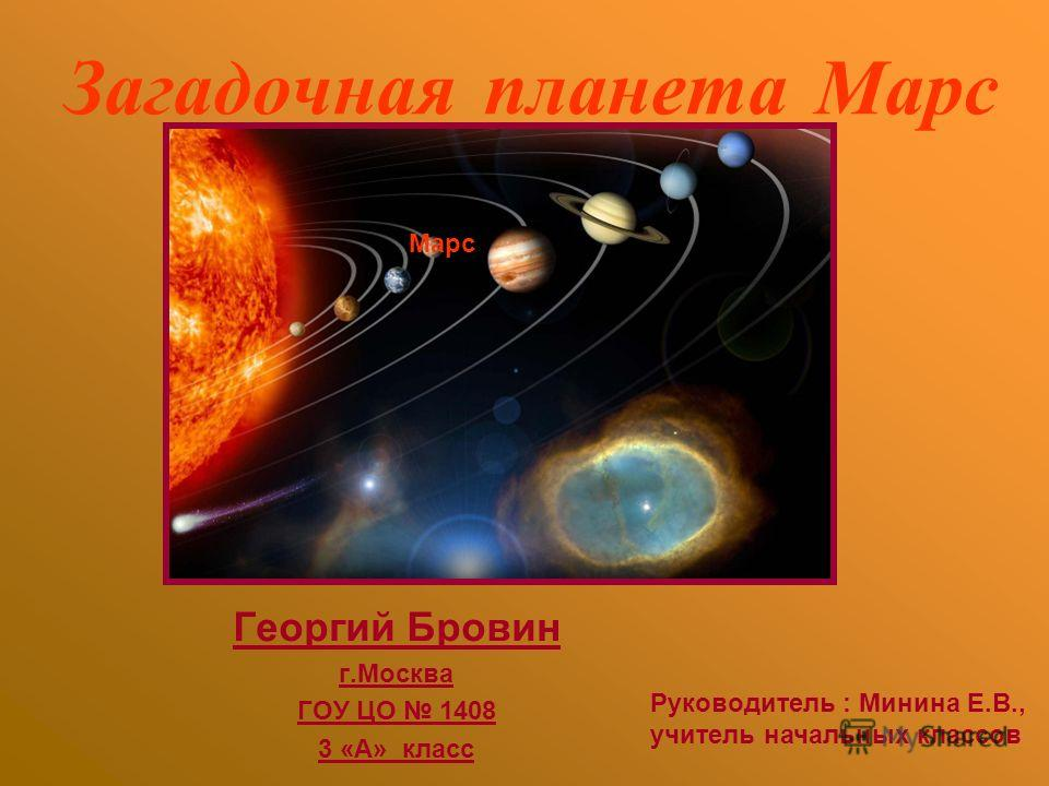 Загадочная планета Марс Георгий Бровин г.Москва ГОУ ЦО 1408 3 «А» класс Марс Руководитель : Минина Е.В., учитель начальных классов