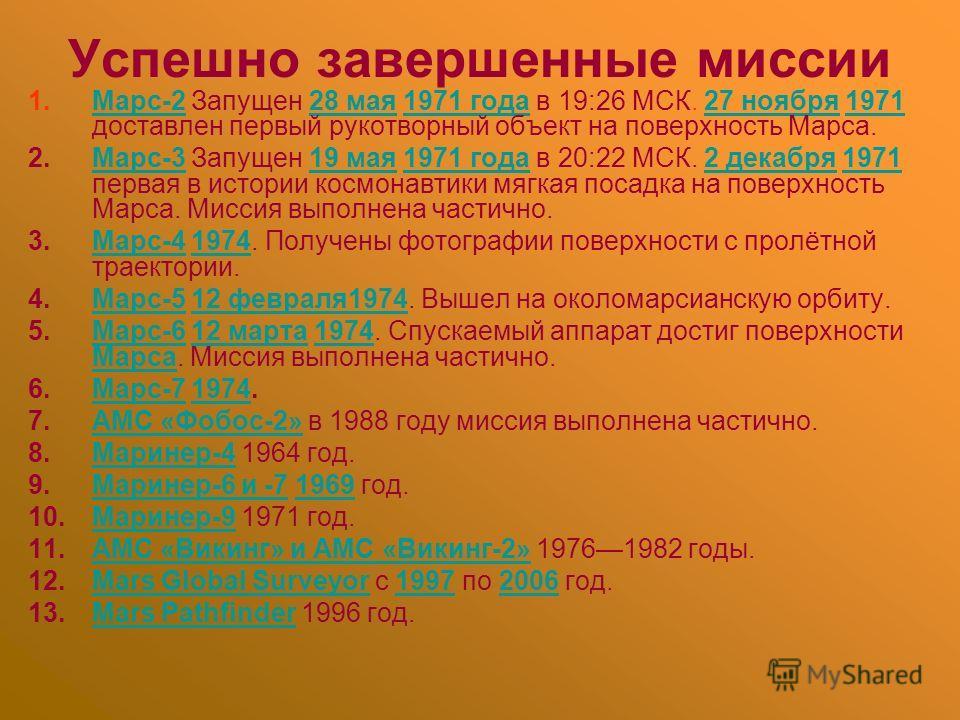 Успешно завершенные миссии 1.Марс-2 Запущен 28 мая 1971 года в 19:26 МСК. 27 ноября 1971 доставлен первый рукотворный объект на поверхность Марса.Марс-228 мая1971 года27 ноября1971 2.Марс-3 Запущен 19 мая 1971 года в 20:22 МСК. 2 декабря 1971 первая