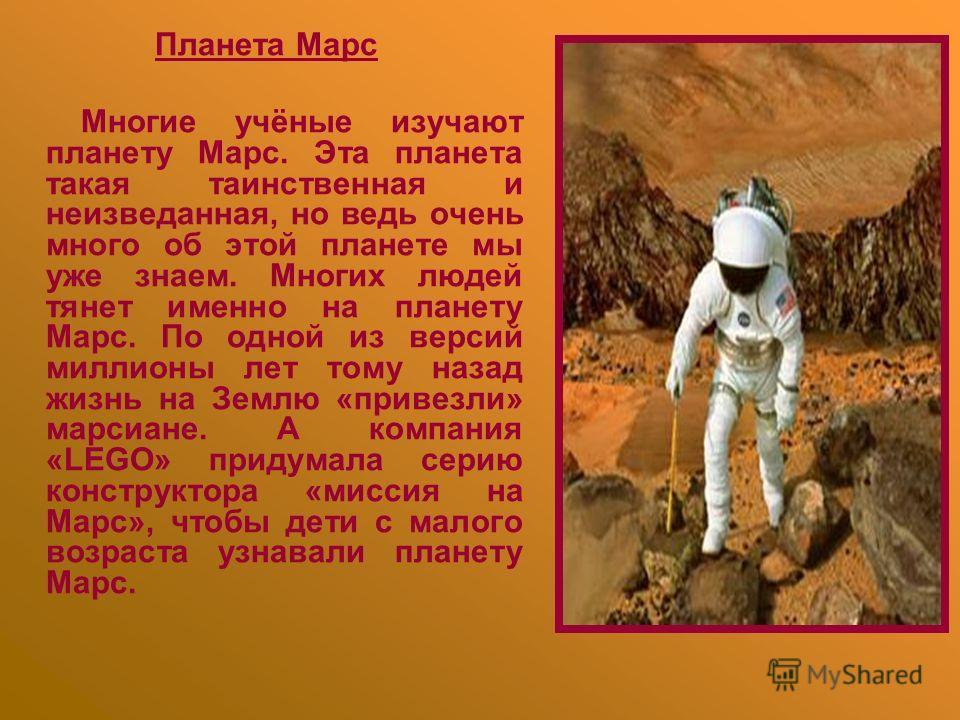 Планета Марс Многие учёные изучают планету Марс. Эта планета такая таинственная и неизведанная, но ведь очень много об этой планете мы уже знаем. Многих людей тянет именно на планету Марс. По одной из версий миллионы лет тому назад жизнь на Землю «пр