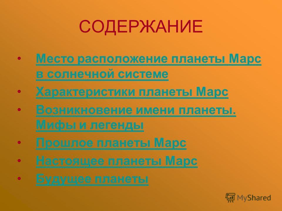 СОДЕРЖАНИЕ Место расположение планеты Марс в солнечной системеМесто расположение планеты Марс в солнечной системе Характеристики планеты Марс Возникновение имени планеты. Мифы и легендыВозникновение имени планеты. Мифы и легенды Прошлое планеты Марс