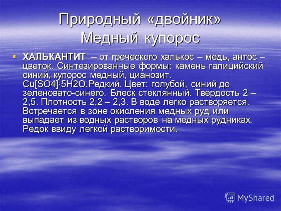 Природный «двойник» Медный купорос ХАЛЬКАНТИТ – от греческого халькос – медь, антос – цветок. Синтезированные формы: камень галицийский синий, купорос медный, цианозит. Cu[SO4] 5H2O.Редкий. Цвет: голубой, синий до зеленовато-синего. Блеск стеклянный.