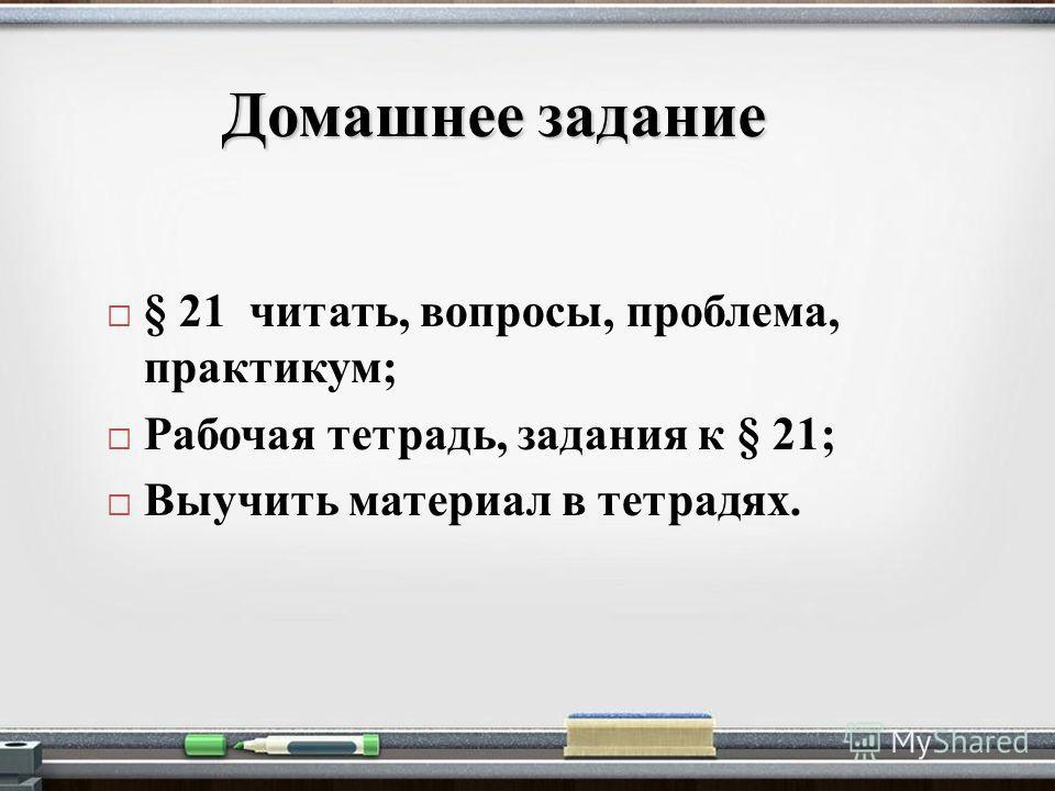 Домашнее задание § 21 читать, вопросы, проблема, практикум; Рабочая тетрадь, задания к § 21; Выучить материал в тетрадях.