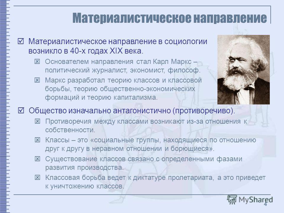 4 Материалистическое направление Материалистическое направление в социологии возникло в 40-х годах XIX века. Основателем направления стал Карл Маркс – политический журналист, экономист, философ. Маркс разработал теорию классов и классовой борьбы, тео