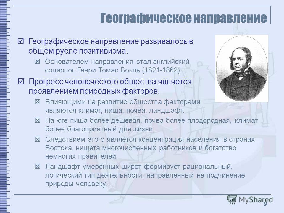 9 Географическое направление Географическое направление развивалось в общем русле позитивизма. Основателем направления стал английский социолог Генри Томас Бокль (1821-1862). Прогресс человеческого общества является проявлением природных факторов. Вл