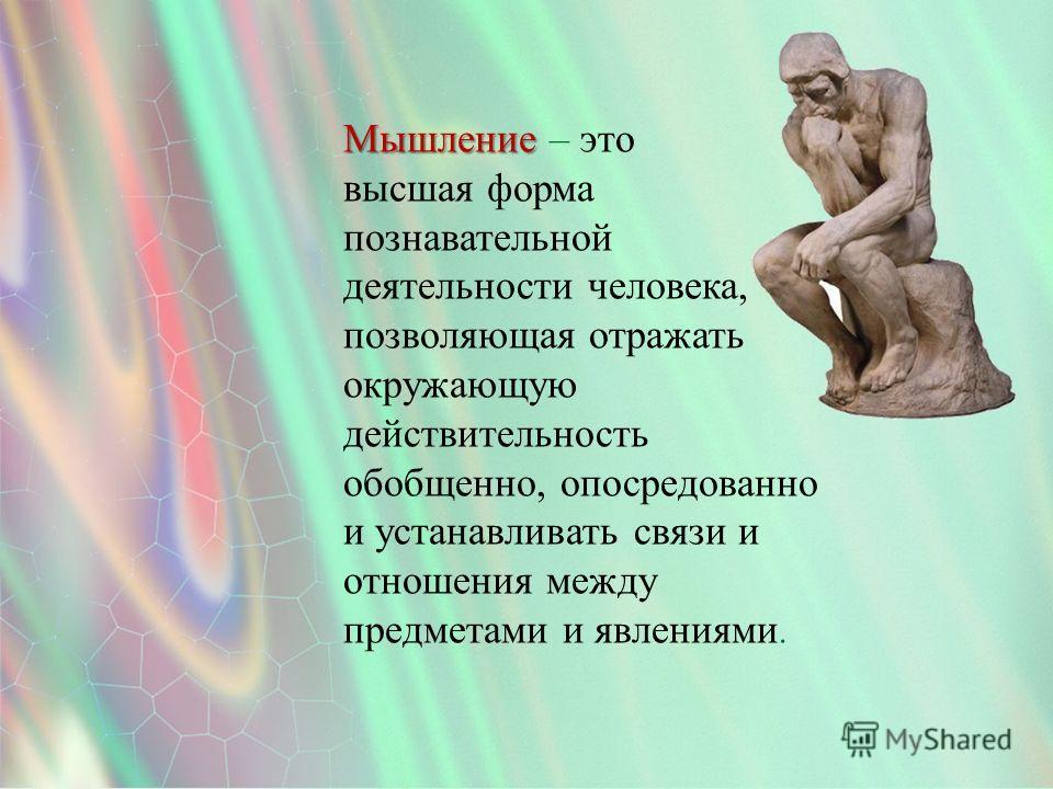 Мышление Мышление – это высшая форма познавательной деятельности человека, позволяющая отражать окружающую действительность обобщенно, опосредованно и устанавливать связи и отношения между предметами и явлениями.