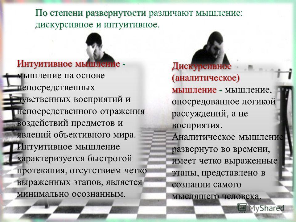 По степени развернутости По степени развернутости различают мышление: дискурсивное и интуитивное. Дискурсивное (аналитическое) мышление - Дискурсивное (аналитическое) мышление - мышление, опосредованное логикой рассуждений, а не восприятия. Аналитиче