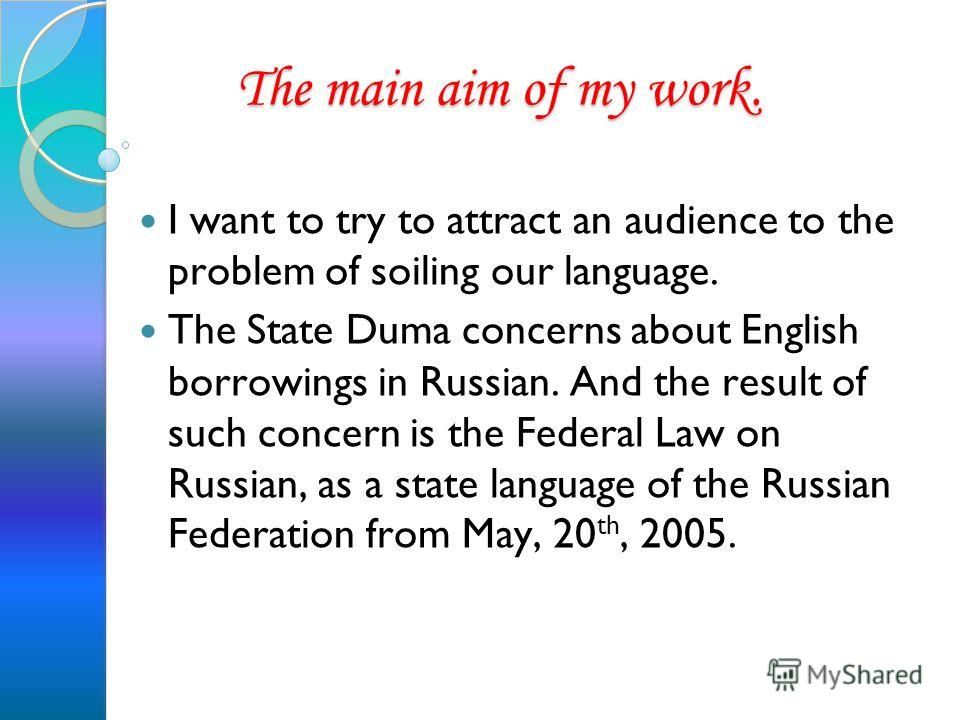 The main aim of my work. The main aim of my work. I want to try to attract an audience to the problem of soiling our language. The State Duma concerns about English borrowings in Russian. And the result of such concern is the Federal Law on Russian,