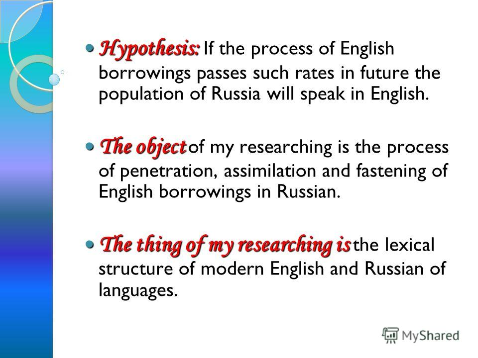 Hypothesis: If the process of English borrowings passes such rates in future the population of Russia will speak in English. The object o f my researching is the process of penetration, assimilation and fastening of English borrowings in Russian. The
