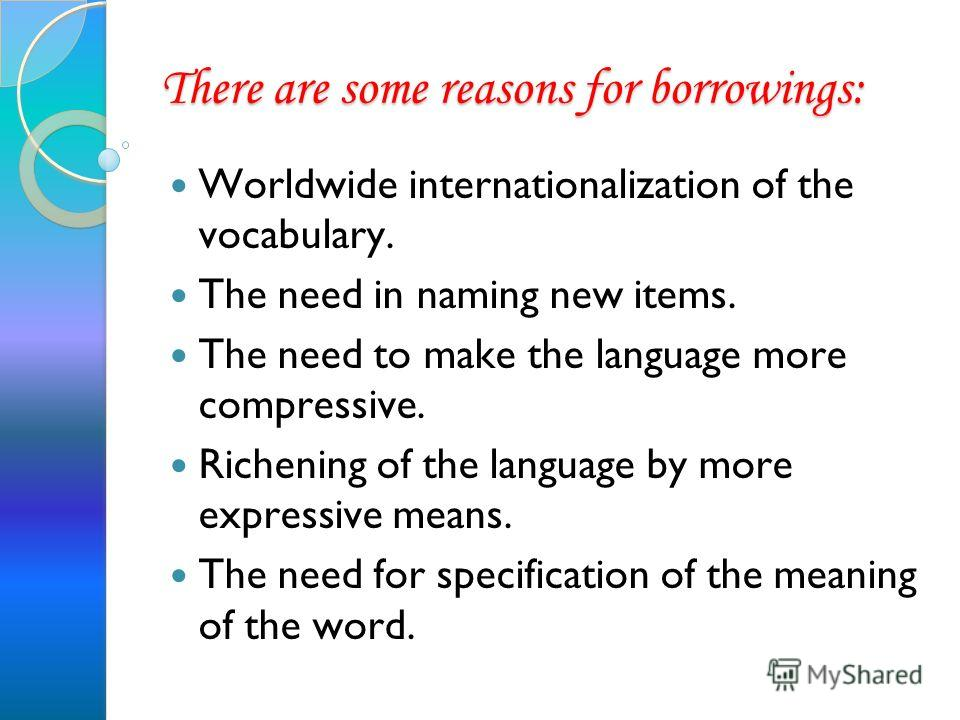 There are some reasons for borrowings: Worldwide internationalization of the vocabulary. The need in naming new items. The need to make the language more compressive. Richening of the language by more expressive means. The need for specification of t