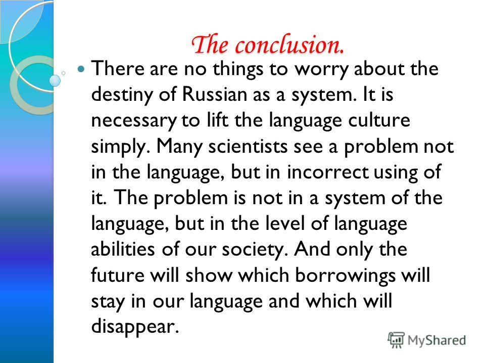 The conclusion. There are no things to worry about the destiny of Russian as a system. It is necessary to lift the language culture simply. Many scientists see a problem not in the language, but in incorrect using of it. The problem is not in a syste