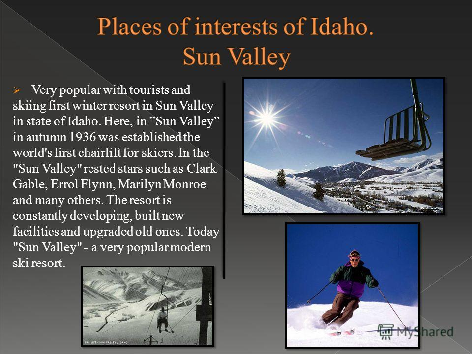 Very popular with tourists and skiing first winter resort in Sun Valley in state of Idaho. Here, in Sun Valley in autumn 1936 was established the world's first chairlift for skiers. In the