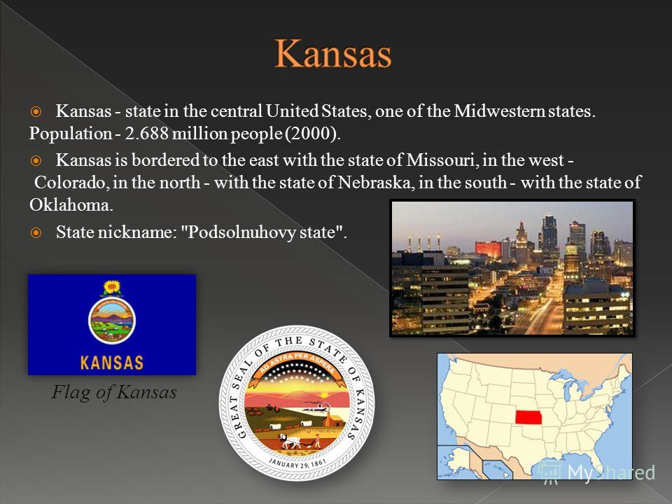 Kansas - state in the central United States, one of the Midwestern states. Population - 2.688 million people (2000). Kansas is bordered to the east with the state of Missouri, in the west - Colorado, in the north - with the state of Nebraska, in the