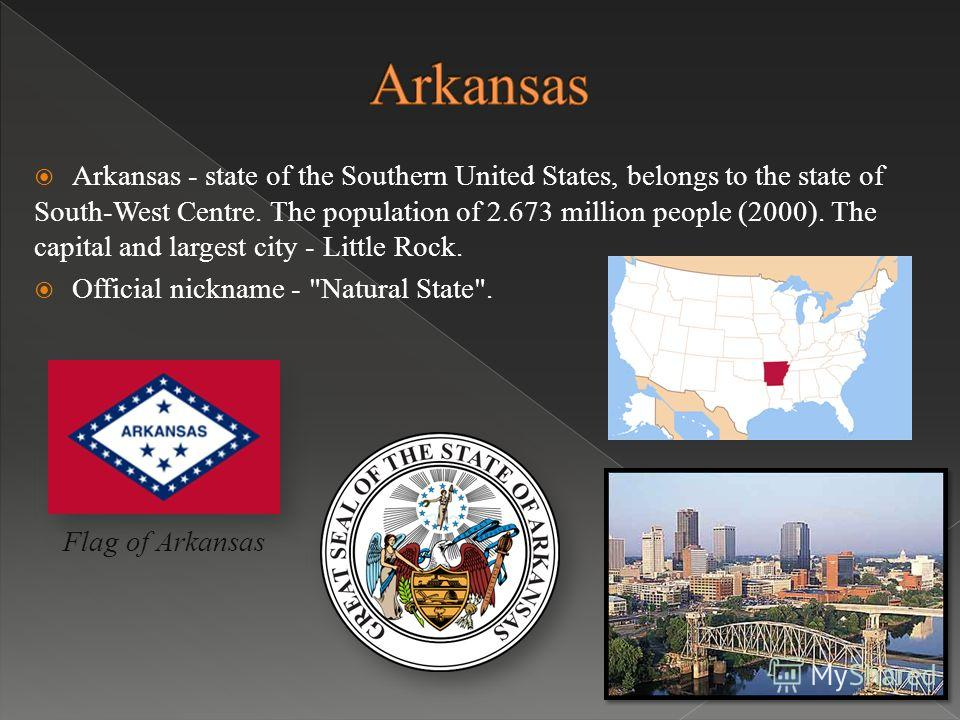 Arkansas - state of the Southern United States, belongs to the state of South-West Centre. The population of 2.673 million people (2000). The capital and largest city - Little Rock. Official nickname - Natural State. Flag of Arkansas