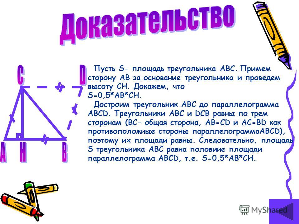 Пусть S- площадь треугольника ABC. Примем сторону AB за основание треугольника и проведем высоту CH. Докажем, что S=0,5*AB*CH. Достроим треугольник ABC до параллелограмма ABCD. Треугольники ABC и DCB равны по трем сторонам (BC- общая сторона, AB=CD и