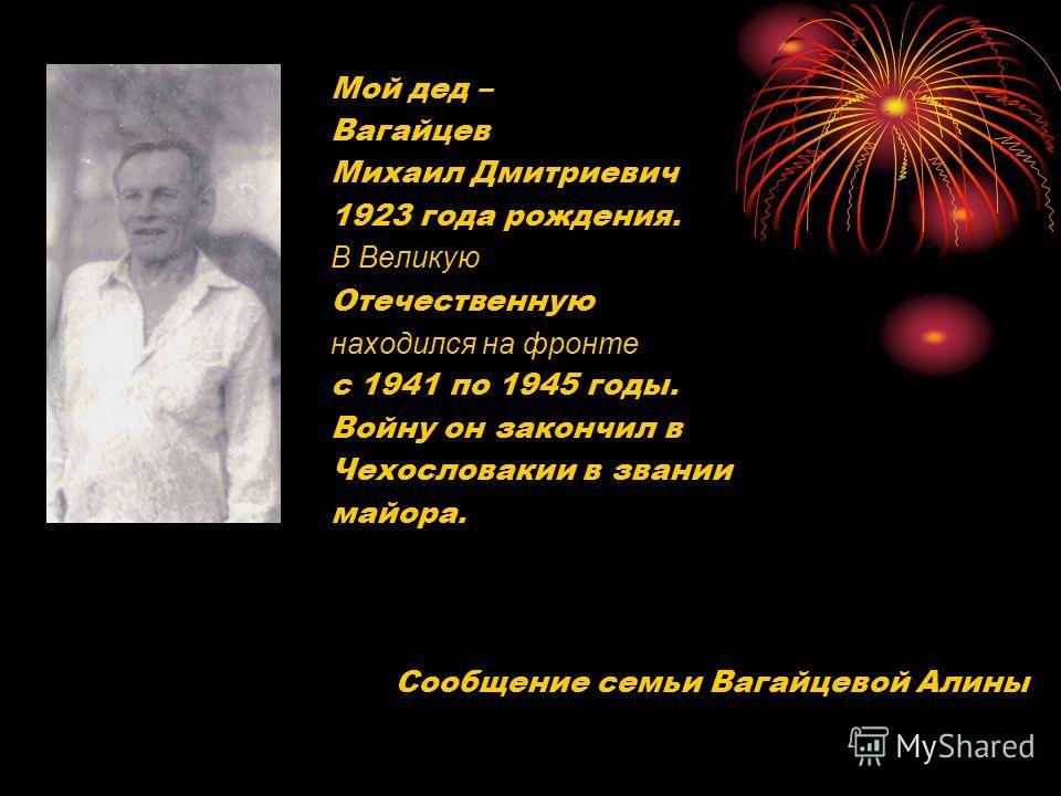 Мой дед – Вагайцев Михаил Дмитриевич 1923 года рождения. В Великую Отечественную находился на фронте с 1941 по 1945 годы. Войну он закончил в Чехословакии в звании майора. Сообщение семьи Вагайцевой Алины