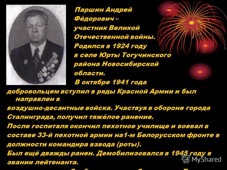 Паршин Андрей Фёдорович – участник Великой Отечественной войны. Родился в 1924 году в селе Юрты Тогучинского района Новосибирской области. В октябре 1941 года добровольцем вступил в ряды Красной Армии и был направлен в воздушно-десантные войска. Учас