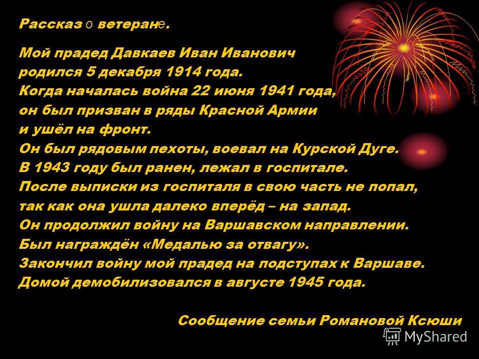 Рассказ о ветеран е. Мой прадед Давкаев Иван Иванович родился 5 декабря 1914 года. Когда началась война 22 июня 1941 года, он был призван в ряды Красной Армии и ушёл на фронт. Он был рядовым пехоты, воевал на Курской Дуге. В 1943 году был ранен, лежа