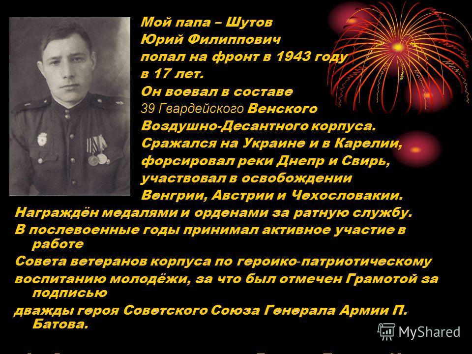 Мой папа – Шутов Юрий Филиппович попал на фронт в 1943 году в 17 лет. Он воевал в составе 39 Гвардейского Венского Воздушно-Десантного корпуса. Сражался на Украине и в Карелии, форсировал реки Днепр и Свирь, участвовал в освобождении Венгрии, Австрии