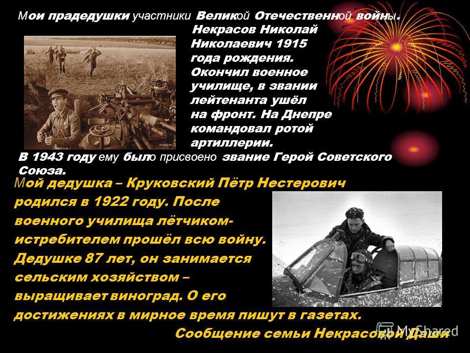 М ои прадедушки участники Велик ой Отечественн ой войн ы. Некрасов Николай Николаевич 1915 года рождения. Окончил военное училище, в звании лейтенанта ушёл на фронт. На Днепре командовал ротой артиллерии. В 1943 году ему был о присвоено звание Герой